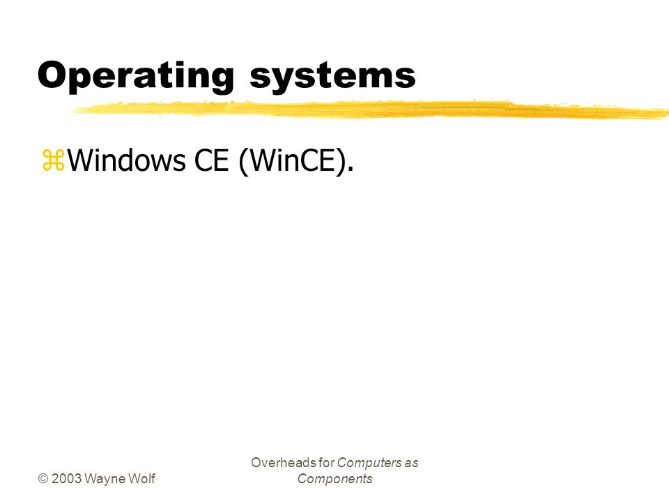 © 2003 Wayne Wolf Overheads for Computers as Components Operating systems zWindows CE (WinCE).