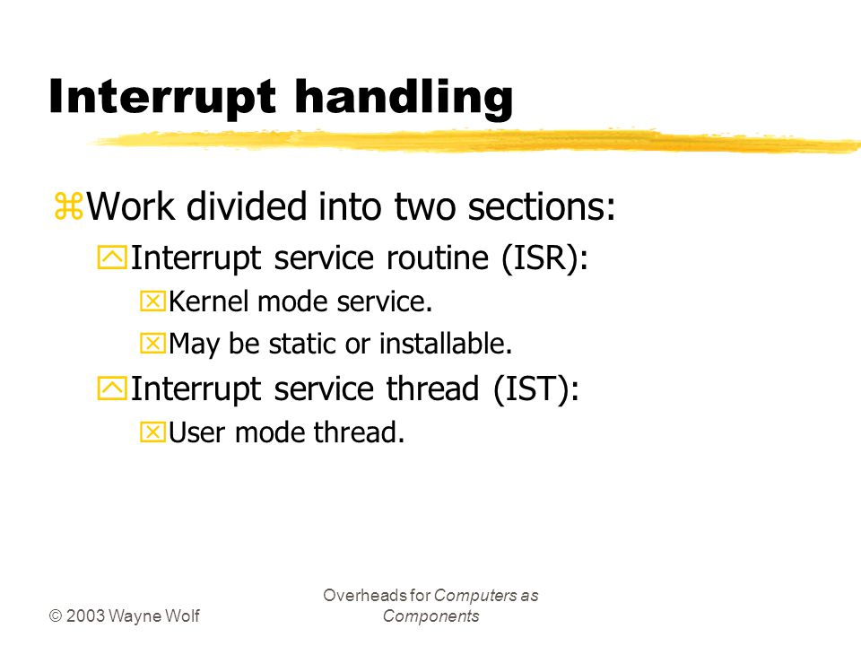 © 2003 Wayne Wolf Overheads for Computers as Components Interrupt handling zWork divided into two sections: yInterrupt service routine (ISR): xKernel mode service.