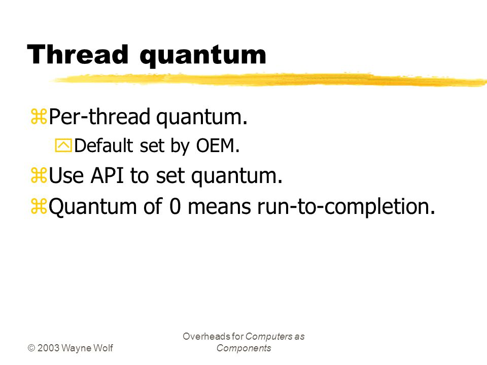 © 2003 Wayne Wolf Overheads for Computers as Components Thread quantum zPer-thread quantum.