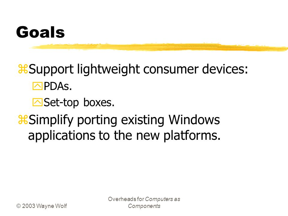 © 2003 Wayne Wolf Overheads for Computers as Components Goals zSupport lightweight consumer devices: yPDAs.