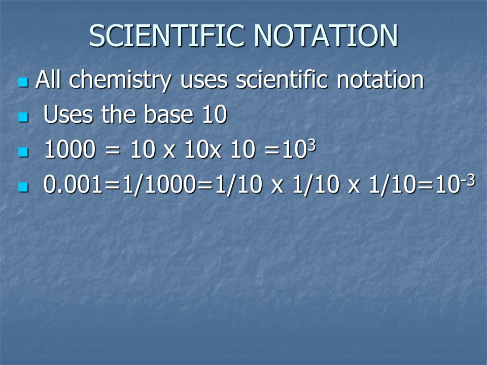 SCIENTIFIC NOTATION All chemistry uses scientific notation U Uses the base 10 1 1000 = 10 x 10x 10 =103 0 0.001=1/1000=1/10 x 1/10 x 1/10=10-3
