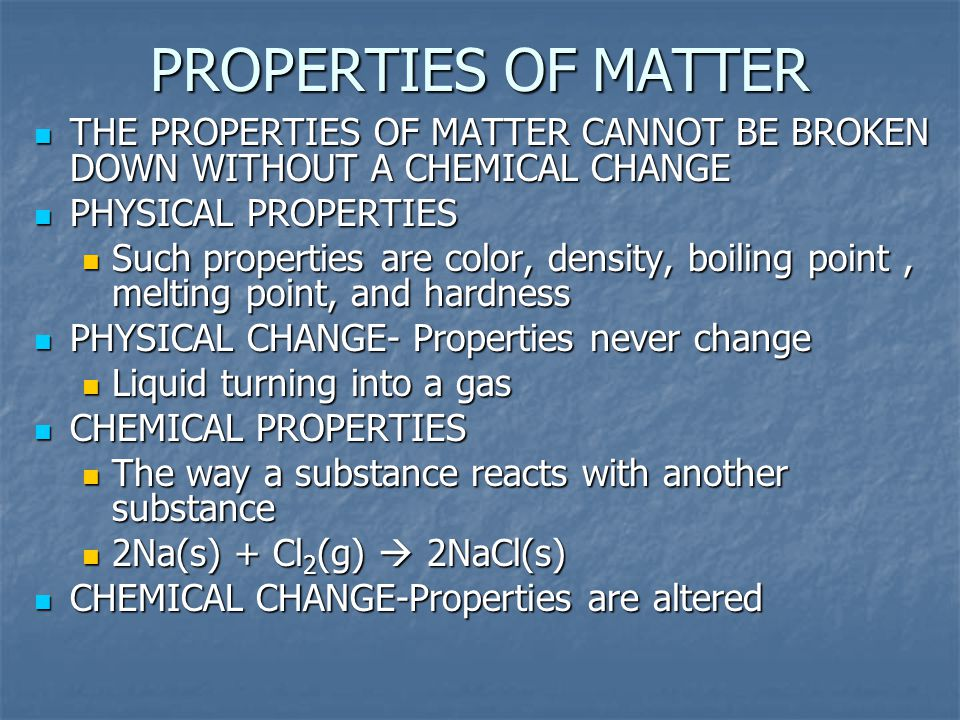PROPERTIES OF MATTER THE PROPERTIES OF MATTER CANNOT BE BROKEN DOWN WITHOUT A CHEMICAL CHANGE PHYSICAL PROPERTIES Such properties are color, density,