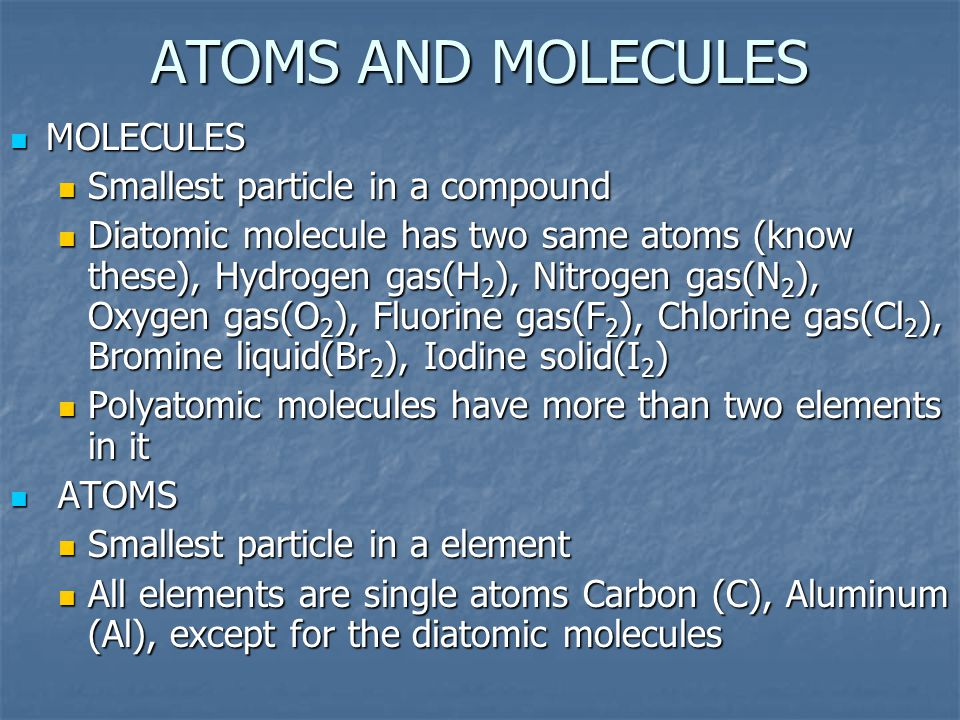 ATOMS AND MOLECULES MOLECULES Smallest particle in a compound Diatomic molecule has two same atoms (know these), Hydrogen gas(H2), Nitrogen gas(N2), O