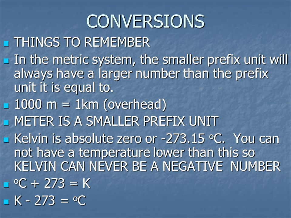 CONVERSIONS THINGS TO REMEMBER In the metric system, the smaller prefix unit will always have a larger number than the prefix unit it is equal to. 100