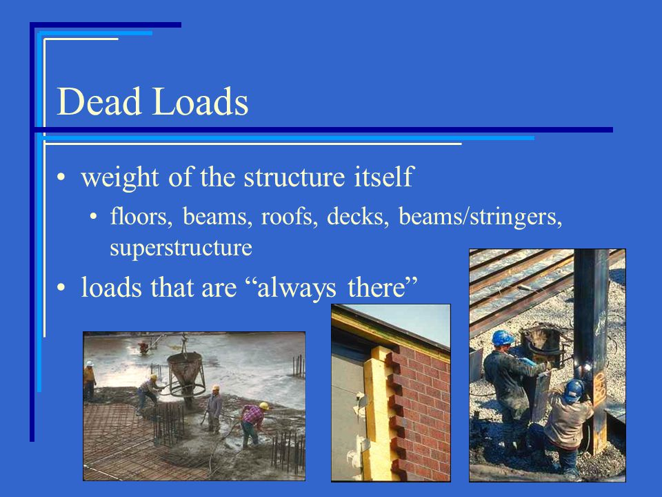"Dead Loads weight of the structure itself floors, beams, roofs, decks, beams/stringers, superstructure loads that are ""always there"""
