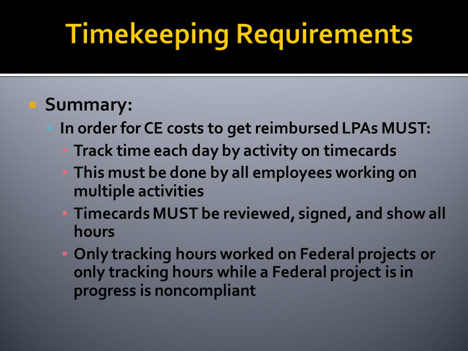 Summary:  In order for CE costs to get reimbursed LPAs MUST: ▪ Track time each day by activity on timecards ▪ This must be done by all employees working on multiple activities ▪ Timecards MUST be reviewed, signed, and show all hours ▪ Only tracking hours worked on Federal projects or only tracking hours while a Federal project is in progress is noncompliant