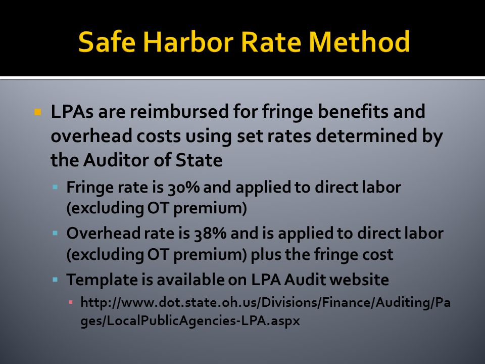  LPAs are reimbursed for fringe benefits and overhead costs using set rates determined by the Auditor of State  Fringe rate is 30% and applied to direct labor (excluding OT premium)  Overhead rate is 38% and is applied to direct labor (excluding OT premium) plus the fringe cost  Template is available on LPA Audit website ▪ http://www.dot.state.oh.us/Divisions/Finance/Auditing/Pa ges/LocalPublicAgencies-LPA.aspx