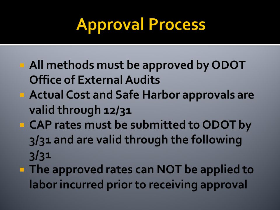  All methods must be approved by ODOT Office of External Audits  Actual Cost and Safe Harbor approvals are valid through 12/31  CAP rates must be submitted to ODOT by 3/31 and are valid through the following 3/31  The approved rates can NOT be applied to labor incurred prior to receiving approval