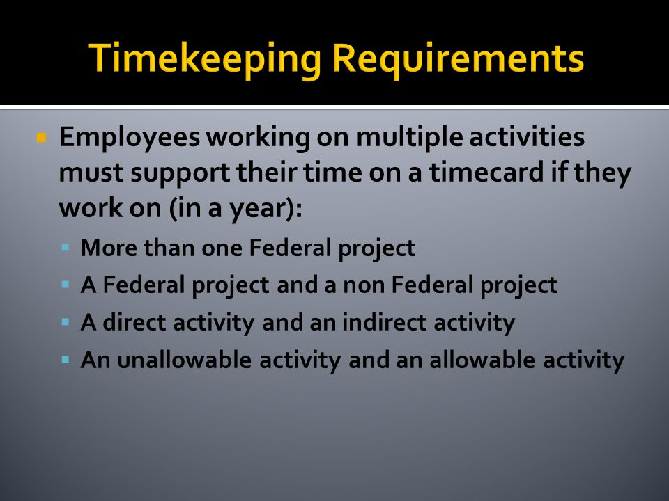  Employees working on multiple activities must support their time on a timecard if they work on (in a year):  More than one Federal project  A Federal project and a non Federal project  A direct activity and an indirect activity  An unallowable activity and an allowable activity