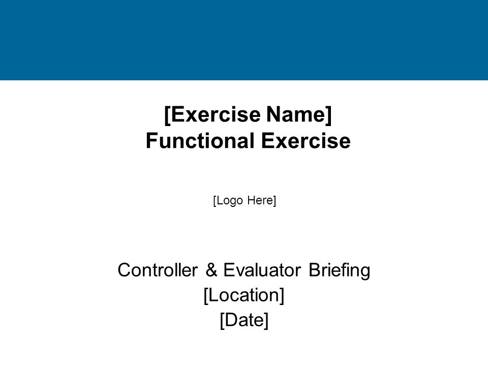 [Exercise Name] Functional Exercise Controller & Evaluator Briefing [Location] [Date] [Logo Here]