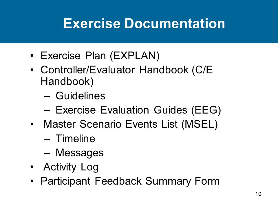 10 Exercise Documentation Exercise Plan (EXPLAN) Controller/Evaluator Handbook (C/E Handbook) – Guidelines – Exercise Evaluation Guides (EEG) Master Scenario Events List (MSEL) – Timeline – Messages Activity Log Participant Feedback Summary Form