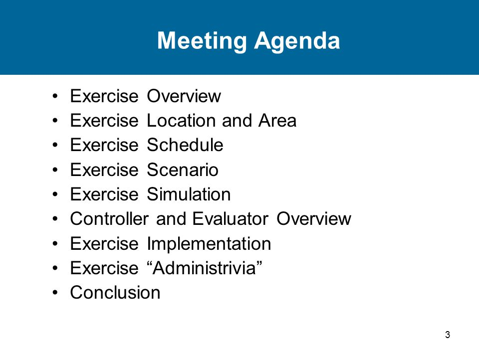 3 Meeting Agenda Exercise Overview Exercise Location and Area Exercise Schedule Exercise Scenario Exercise Simulation Controller and Evaluator Overview Exercise Implementation Exercise Administrivia Conclusion