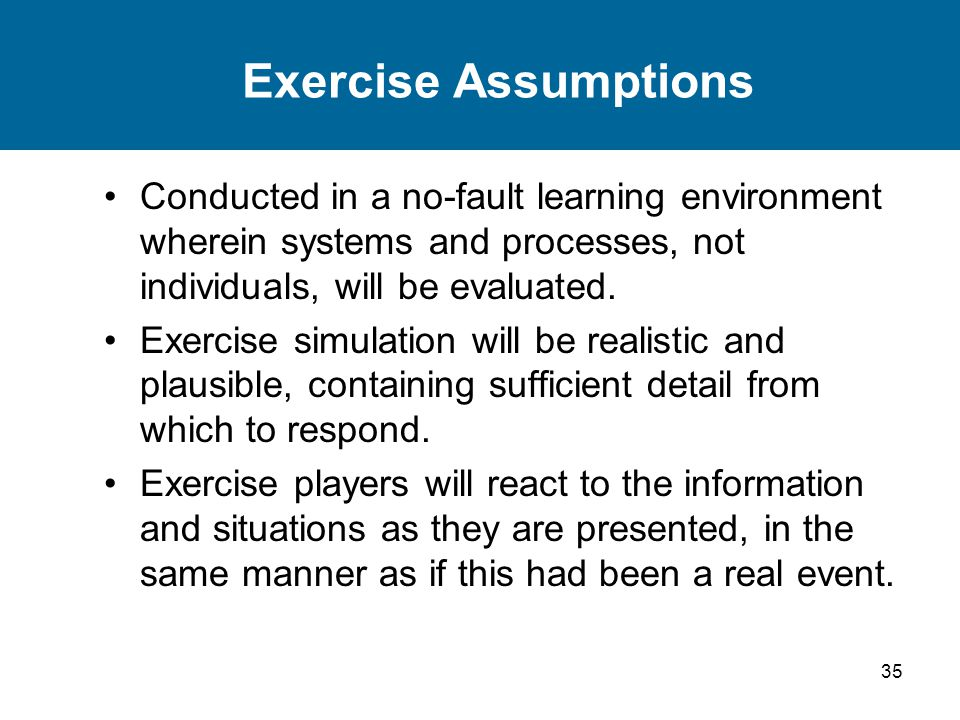 35 Exercise Assumptions Conducted in a no-fault learning environment wherein systems and processes, not individuals, will be evaluated.