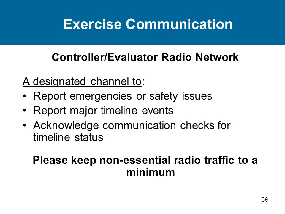39 Exercise Communication Controller/Evaluator Radio Network A designated channel to: Report emergencies or safety issues Report major timeline events Acknowledge communication checks for timeline status Please keep non-essential radio traffic to a minimum