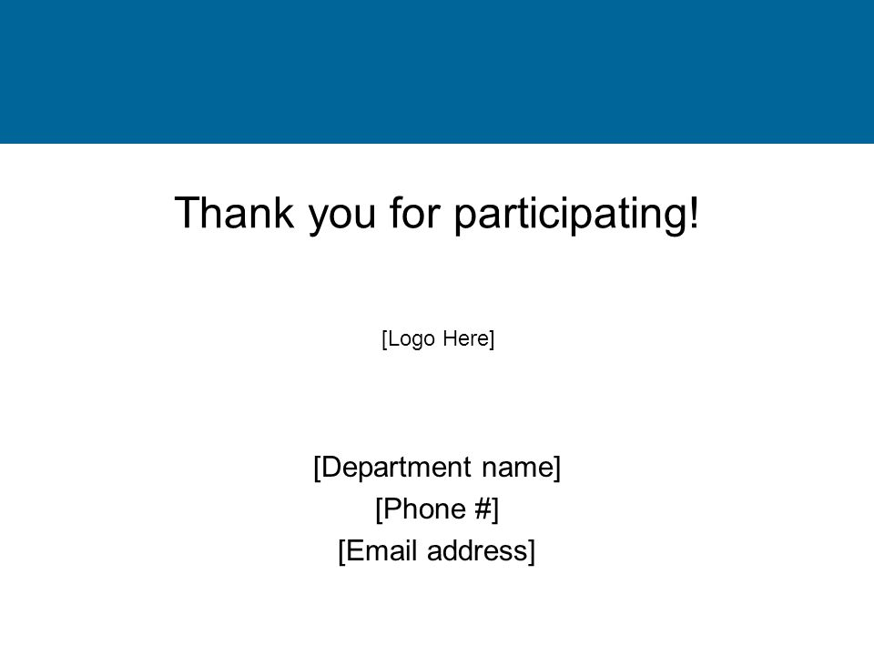 Thank you for participating! [Department name] [Phone #] [Email address] [Logo Here]