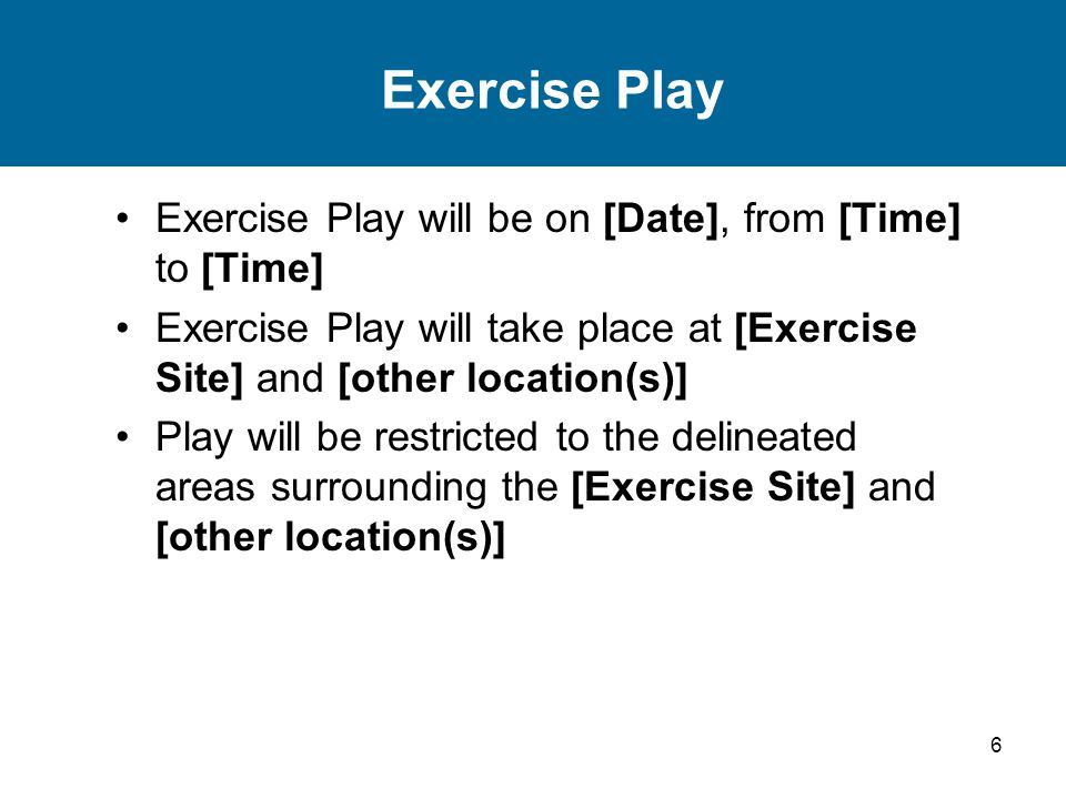 6 Exercise Play Exercise Play will be on [Date], from [Time] to [Time] Exercise Play will take place at [Exercise Site] and [other location(s)] Play will be restricted to the delineated areas surrounding the [Exercise Site] and [other location(s)]