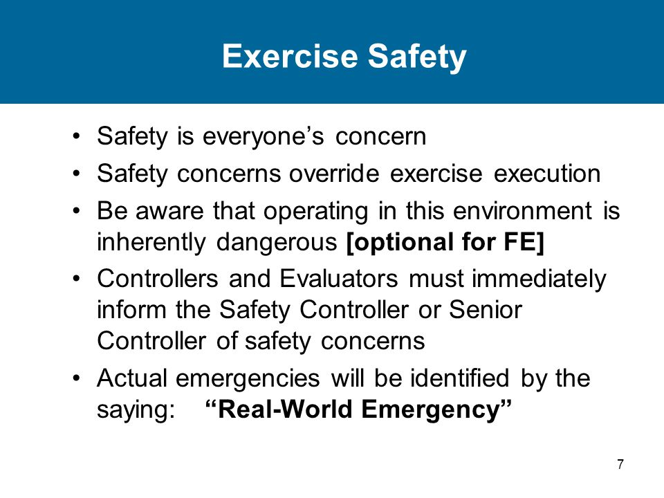 7 Exercise Safety Safety is everyone's concern Safety concerns override exercise execution Be aware that operating in this environment is inherently dangerous [optional for FE] Controllers and Evaluators must immediately inform the Safety Controller or Senior Controller of safety concerns Actual emergencies will be identified by the saying: Real-World Emergency