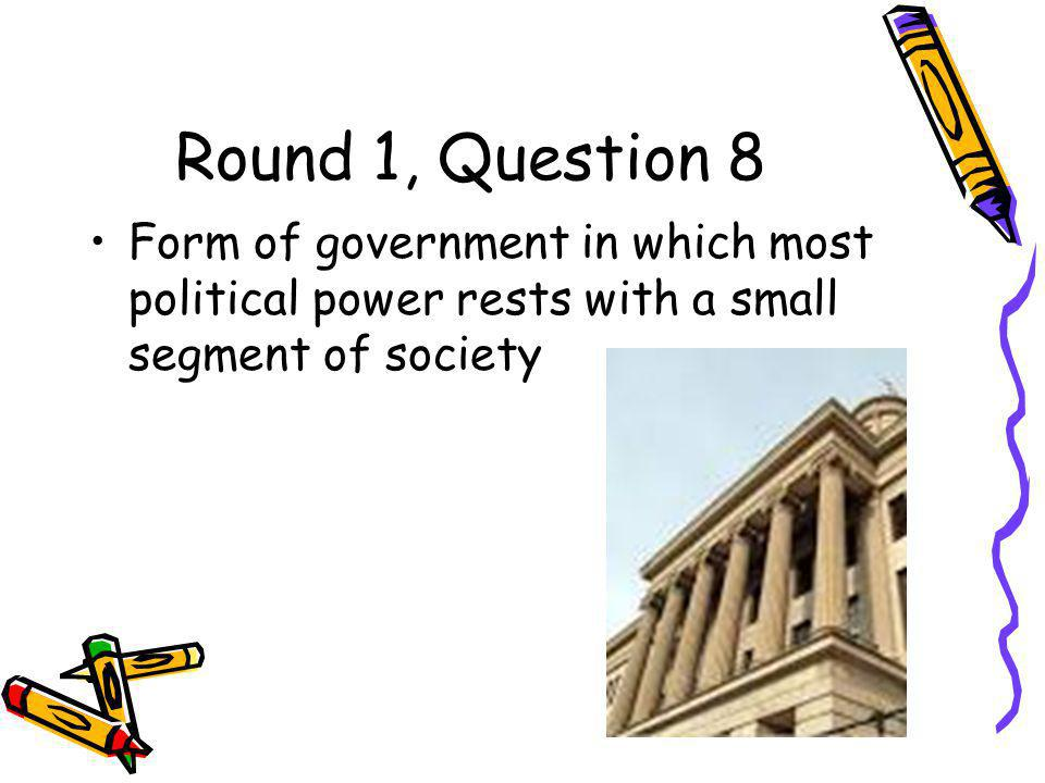 Round 1, Question 8 Form of government in which most political power rests with a small segment of society