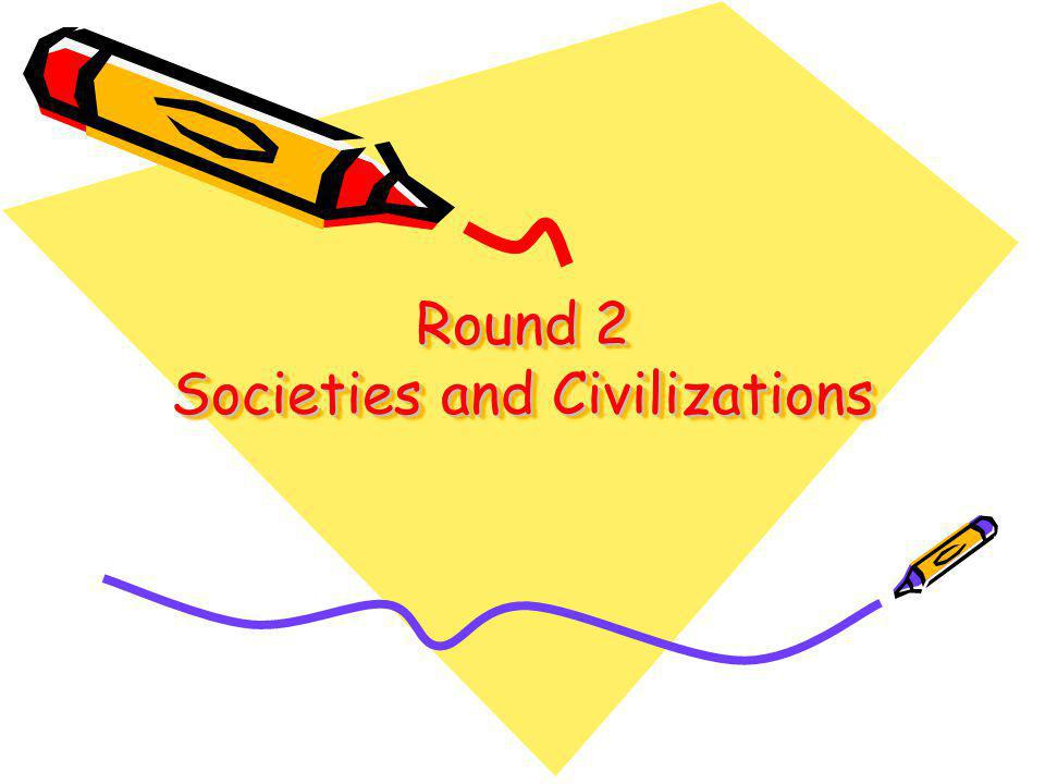 Round 2 Societies and Civilizations