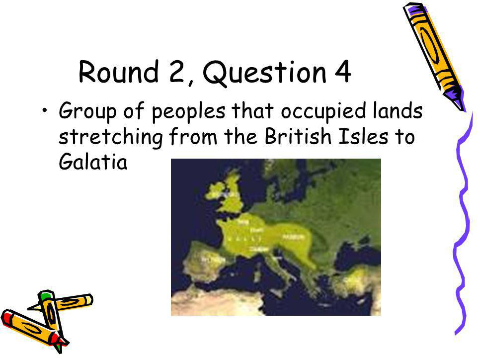 Round 2, Question 4 Group of peoples that occupied lands stretching from the British Isles to Galatia
