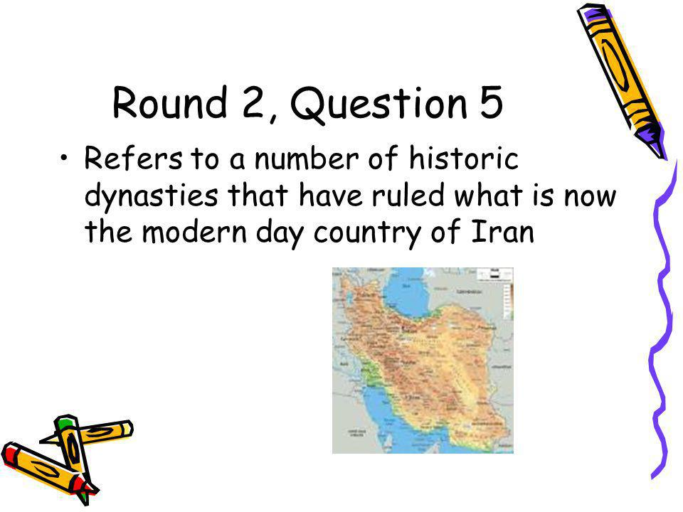 Round 2, Question 5 Refers to a number of historic dynasties that have ruled what is now the modern day country of Iran