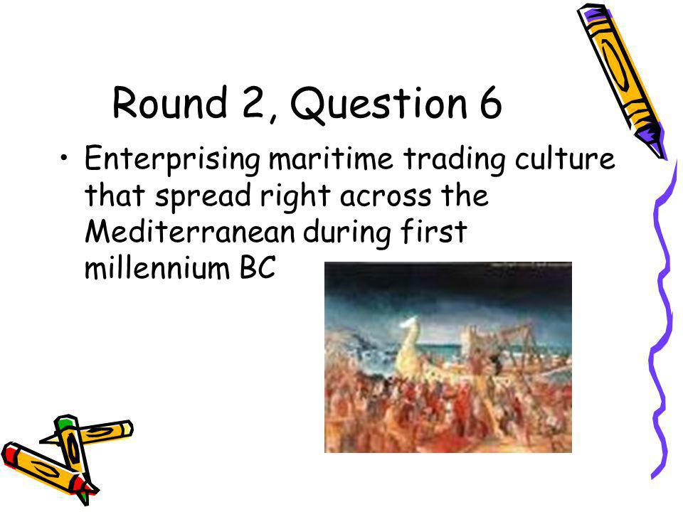 Round 2, Question 6 Enterprising maritime trading culture that spread right across the Mediterranean during first millennium BC