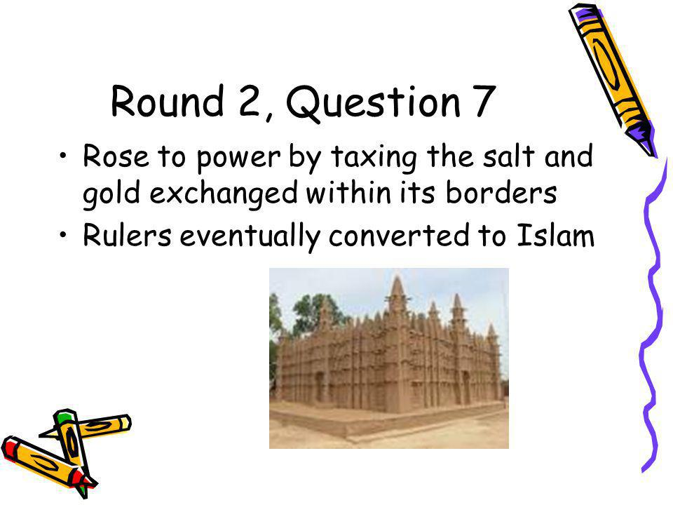 Round 2, Question 7 Rose to power by taxing the salt and gold exchanged within its borders Rulers eventually converted to Islam