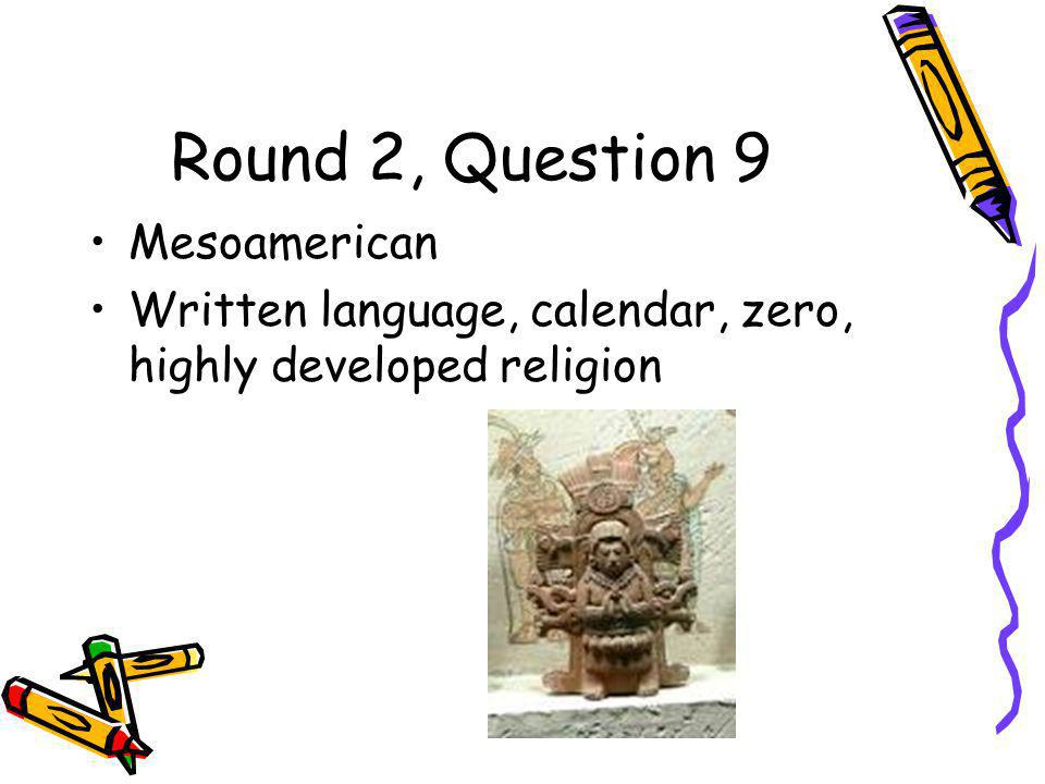 Round 2, Question 9 Mesoamerican Written language, calendar, zero, highly developed religion