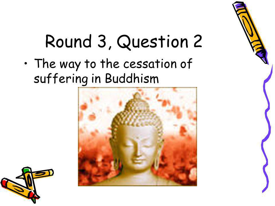 Round 3, Question 2 The way to the cessation of suffering in Buddhism