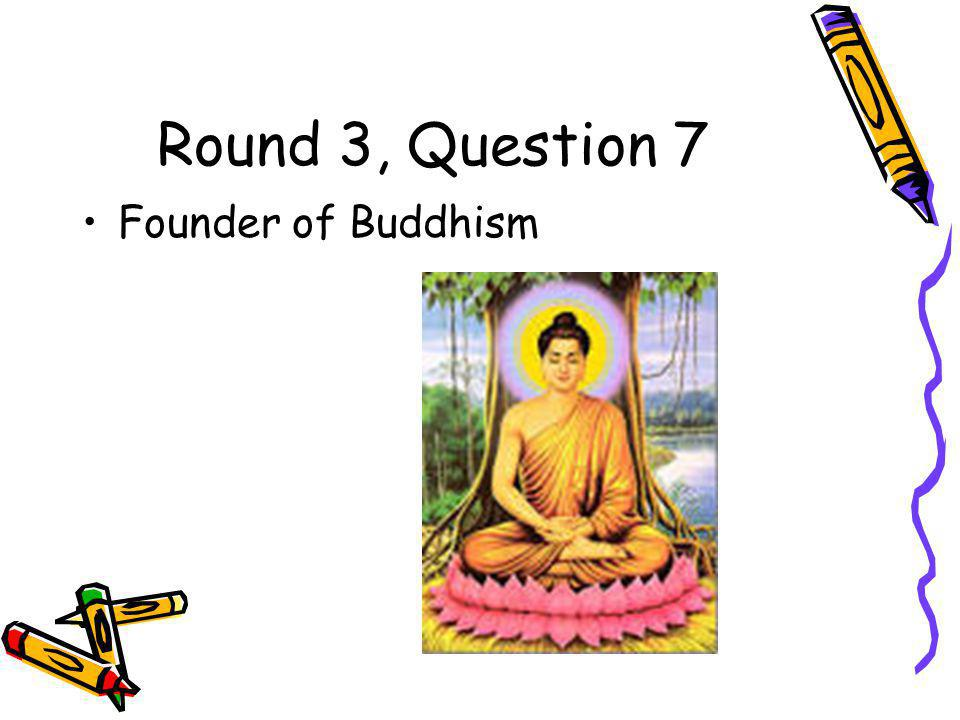 Round 3, Question 7 Founder of Buddhism