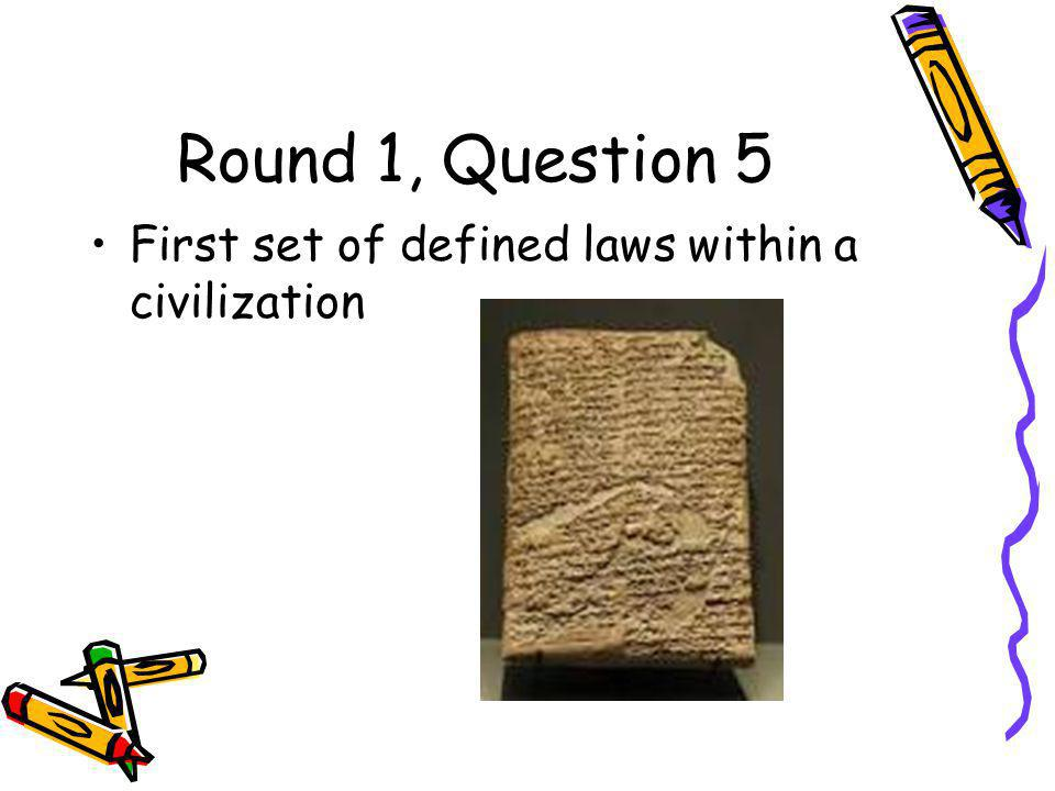 Round 1, Question 5 First set of defined laws within a civilization