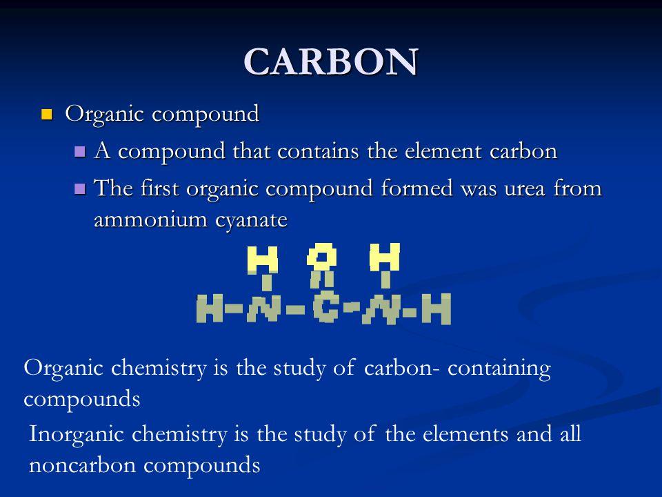 CARBON Organic compound Organic compound A compound that contains the element carbon A compound that contains the element carbon The first organic com