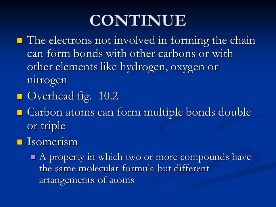 CONTINUE The electrons not involved in forming the chain can form bonds with other carbons or with other elements like hydrogen, oxygen or nitrogen Th