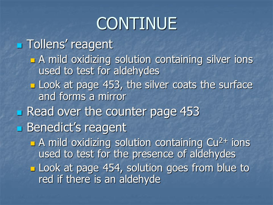 CONTINUE Tollens' reagent Tollens' reagent A mild oxidizing solution containing silver ions used to test for aldehydes A mild oxidizing solution containing silver ions used to test for aldehydes Look at page 453, the silver coats the surface and forms a mirror Look at page 453, the silver coats the surface and forms a mirror Read over the counter page 453 Read over the counter page 453 Benedict's reagent Benedict's reagent A mild oxidizing solution containing Cu 2+ ions used to test for the presence of aldehydes A mild oxidizing solution containing Cu 2+ ions used to test for the presence of aldehydes Look at page 454, solution goes from blue to red if there is an aldehyde Look at page 454, solution goes from blue to red if there is an aldehyde