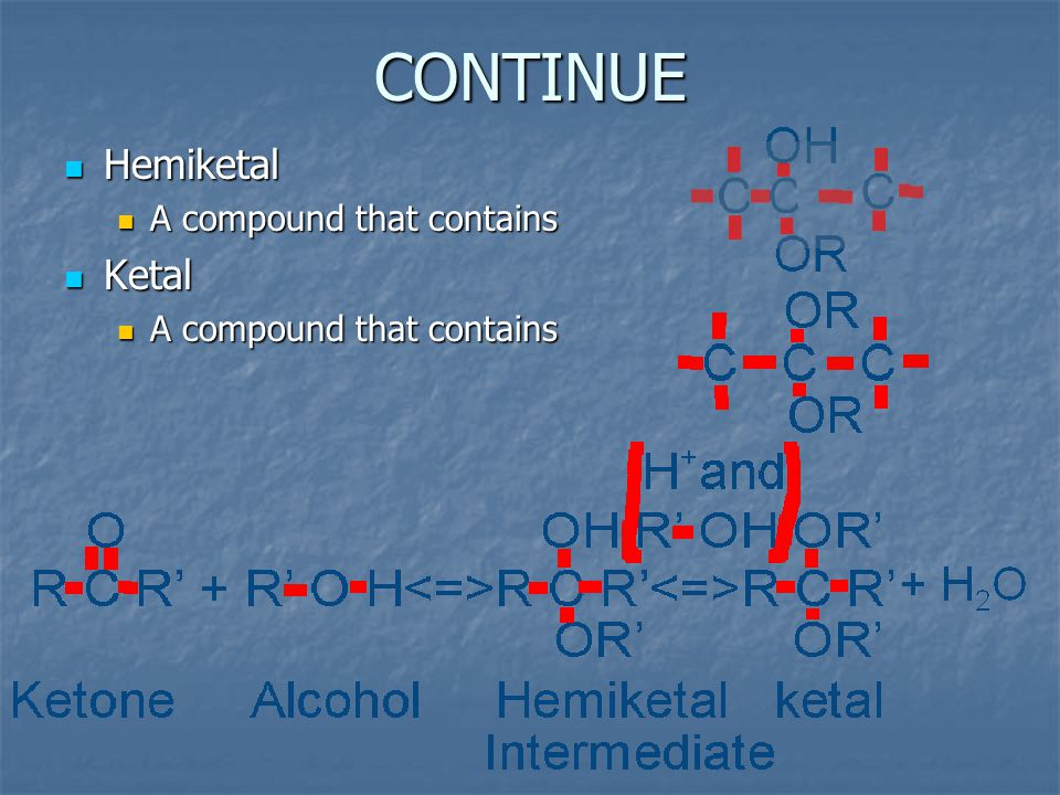 CONTINUE Hemiketal Hemiketal A compound that contains A compound that contains Ketal Ketal A compound that contains A compound that contains
