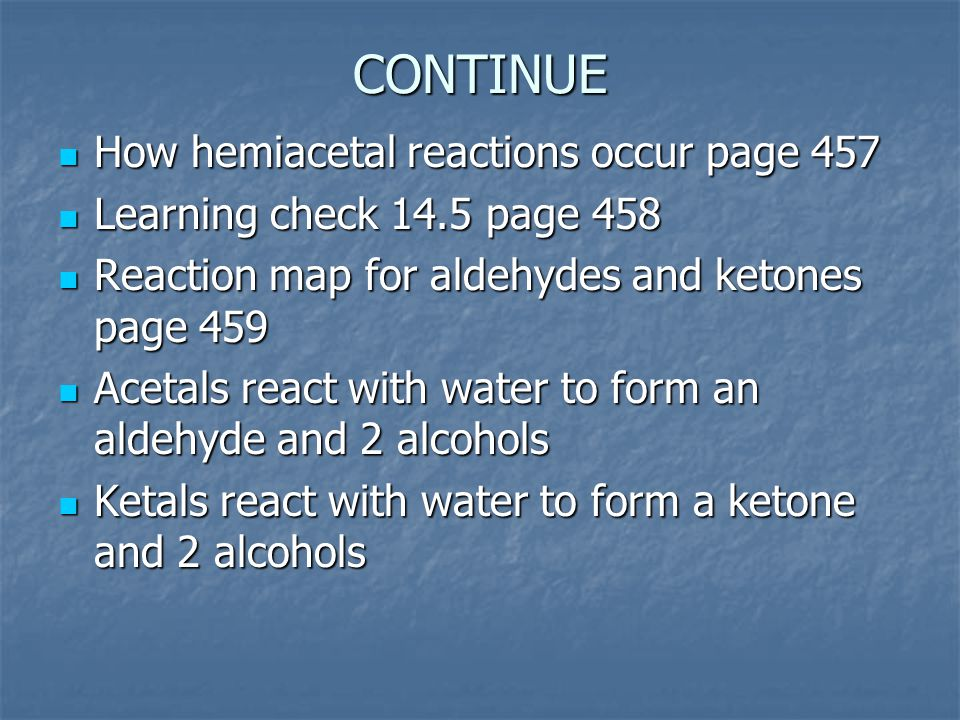 CONTINUE How hemiacetal reactions occur page 457 How hemiacetal reactions occur page 457 Learning check 14.5 page 458 Learning check 14.5 page 458 Reaction map for aldehydes and ketones page 459 Reaction map for aldehydes and ketones page 459 Acetals react with water to form an aldehyde and 2 alcohols Acetals react with water to form an aldehyde and 2 alcohols Ketals react with water to form a ketone and 2 alcohols Ketals react with water to form a ketone and 2 alcohols
