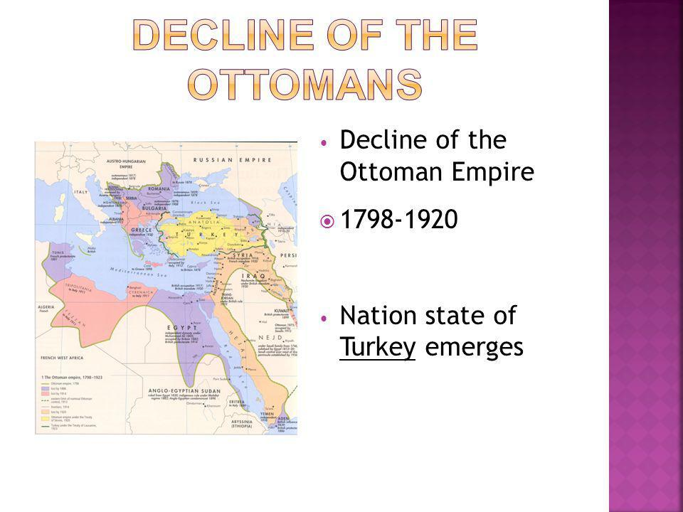 Decline of the Ottoman Empire  1798-1920 Nation state of Turkey emerges