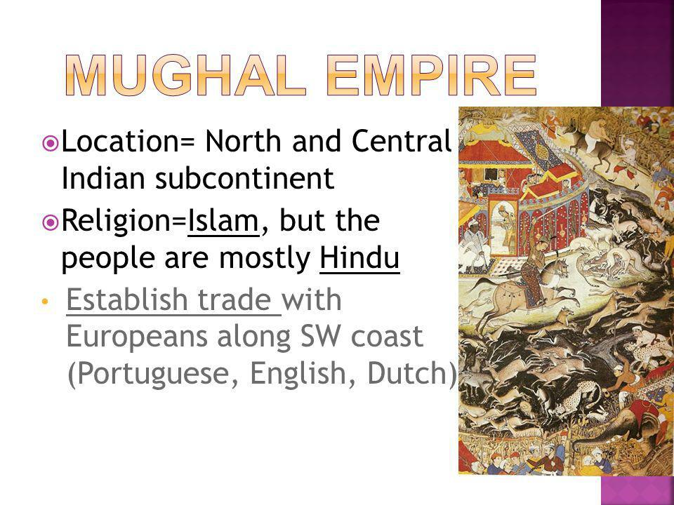  Location= North and Central Indian subcontinent  Religion=Islam, but the people are mostly Hindu Establish trade with Europeans along SW coast (Portuguese, English, Dutch)