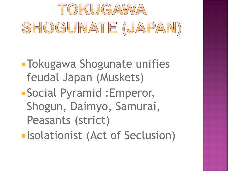  Tokugawa Shogunate unifies feudal Japan (Muskets)  Social Pyramid :Emperor, Shogun, Daimyo, Samurai, Peasants (strict)  Isolationist (Act of Seclusion)