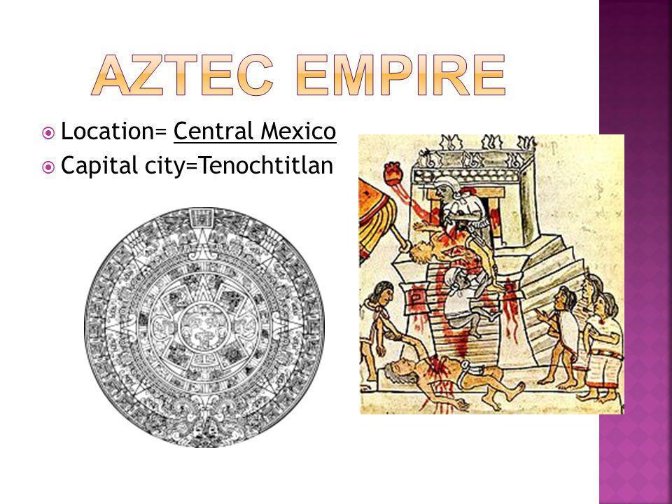  Location= Central Mexico  Capital city=Tenochtitlan