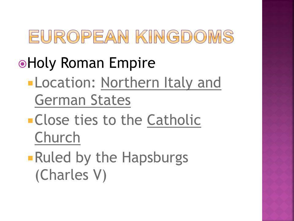  Holy Roman Empire  Location: Northern Italy and German States  Close ties to the Catholic Church  Ruled by the Hapsburgs (Charles V)