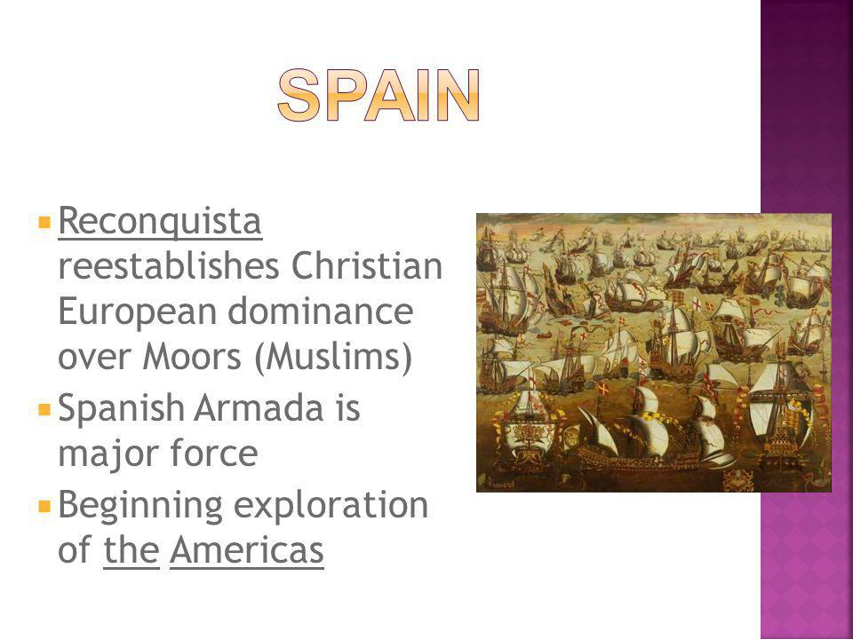  Reconquista reestablishes Christian European dominance over Moors (Muslims)  Spanish Armada is major force  Beginning exploration of the Americas