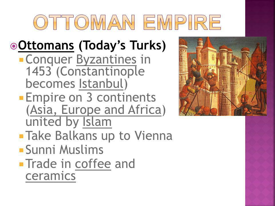  Ottomans (Today's Turks)  Conquer Byzantines in 1453 (Constantinople becomes Istanbul)  Empire on 3 continents (Asia, Europe and Africa) united by Islam  Take Balkans up to Vienna  Sunni Muslims  Trade in coffee and ceramics