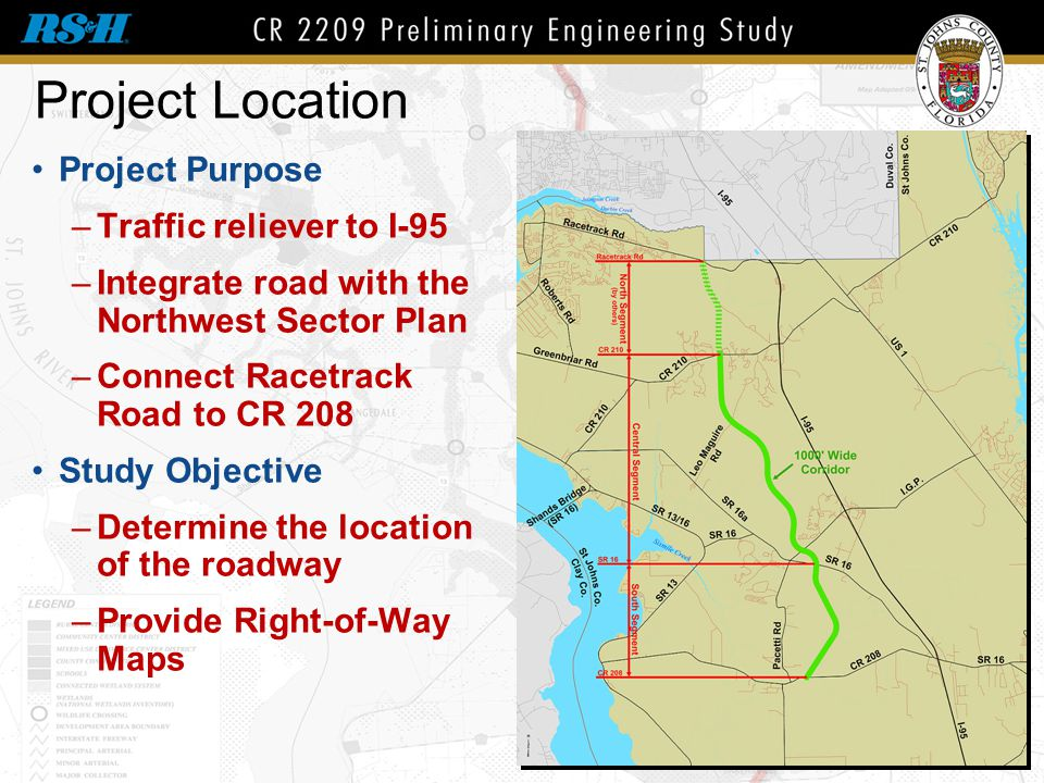 Project Location Project Purpose –Traffic reliever to I-95 –Integrate road with the Northwest Sector Plan –Connect Racetrack Road to CR 208 Study Obje