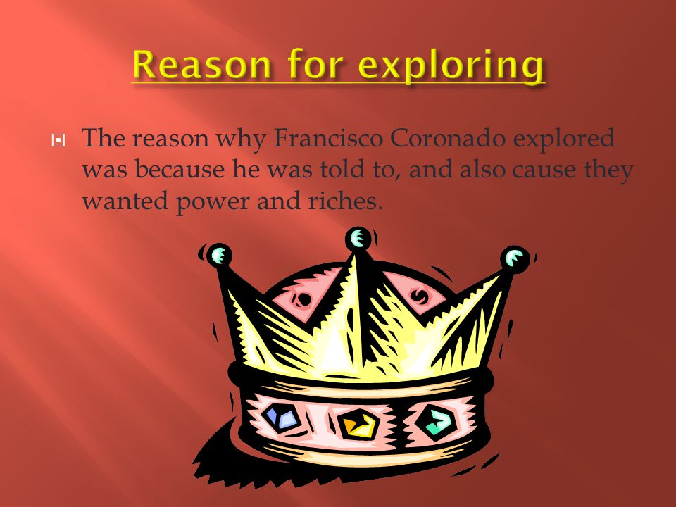  The reason why Francisco Coronado explored was because he was told to, and also cause they wanted power and riches.