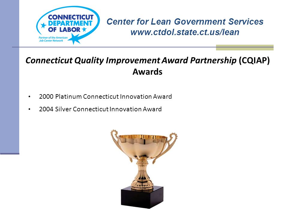 Center for Lean Government Services www.ctdol.state.ct.us/lean Connecticut Quality Improvement Award Partnership (CQIAP) Awards 2000 Platinum Connecticut Innovation Award 2004 Silver Connecticut Innovation Award
