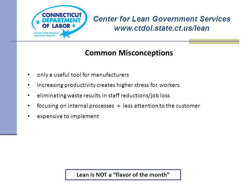 Common Misconceptions only a useful tool for manufacturers increasing productivity creates higher stress for workers eliminating waste results in staff reductions/job loss focusing on internal processes = less attention to the customer expensive to implement Lean is NOT a flavor of the month Center for Lean Government Services www.ctdol.state.ct.us/lean