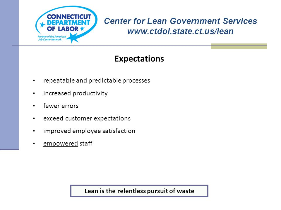 repeatable and predictable processes increased productivity fewer errors exceed customer expectations improved employee satisfaction empowered staff Expectations Lean is the relentless pursuit of waste Center for Lean Government Services www.ctdol.state.ct.us/lean