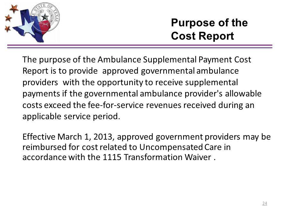 The purpose of the Ambulance Supplemental Payment Cost Report is to provide approved governmental ambulance providers with the opportunity to receive