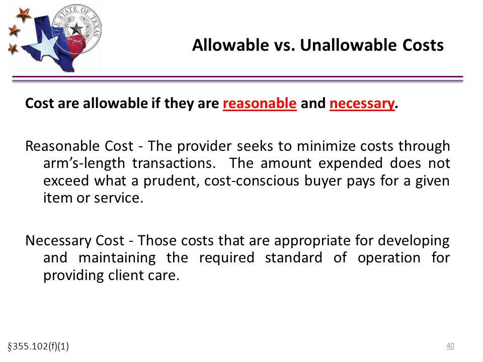 Allowable vs. Unallowable Costs Cost are allowable if they are reasonable and necessary. Reasonable Cost - The provider seeks to minimize costs throug
